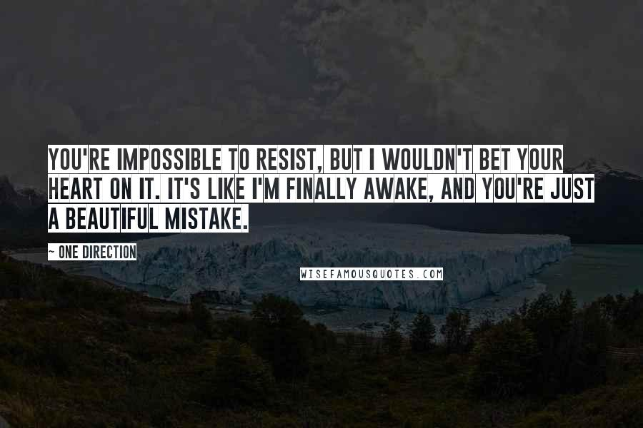 One Direction quotes: You're impossible to resist, but I wouldn't bet your heart on it. It's like I'm finally awake, and you're just a beautiful mistake.