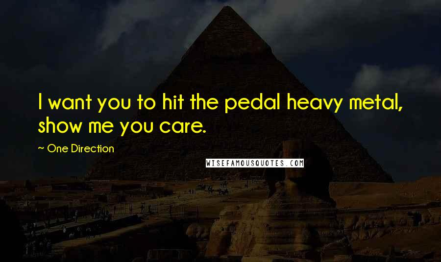 One Direction quotes: I want you to hit the pedal heavy metal, show me you care.