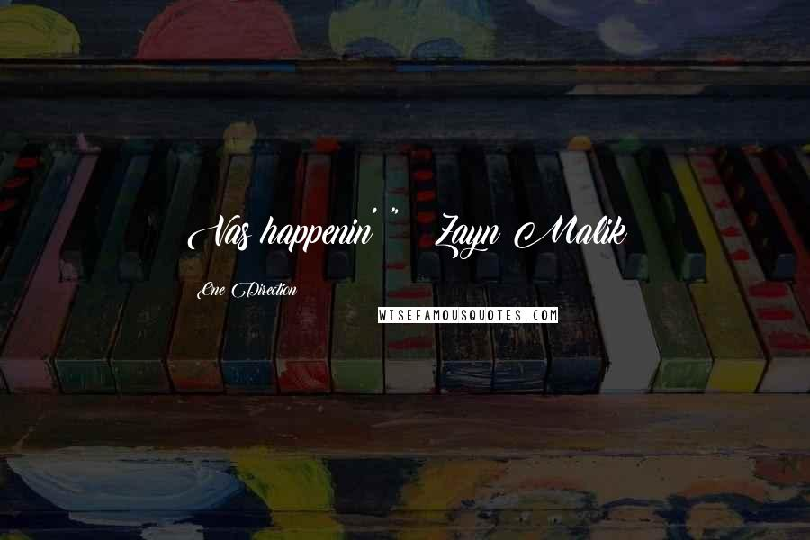 "One Direction quotes: Vas happenin'!"" ~ Zayn Malik"
