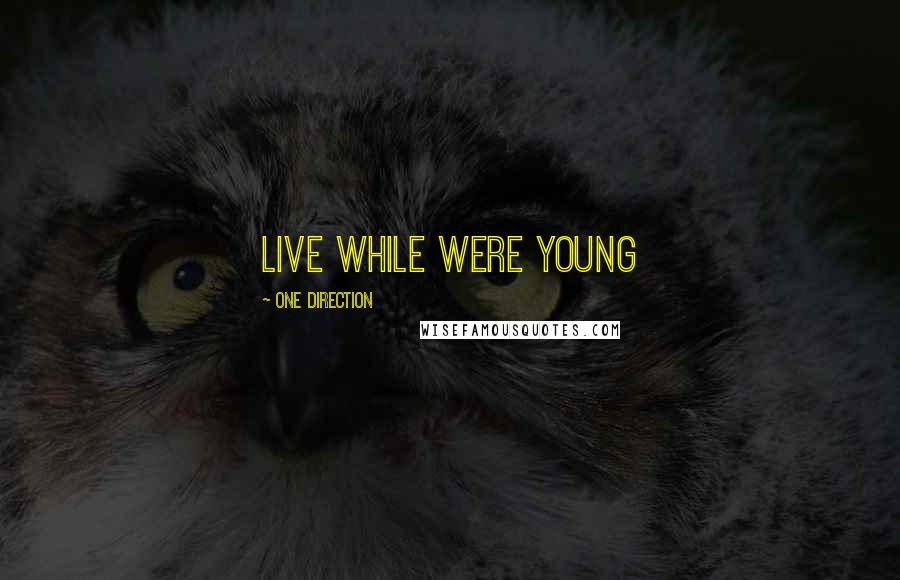 One Direction quotes: LIVE WHILE WERE YOUNG