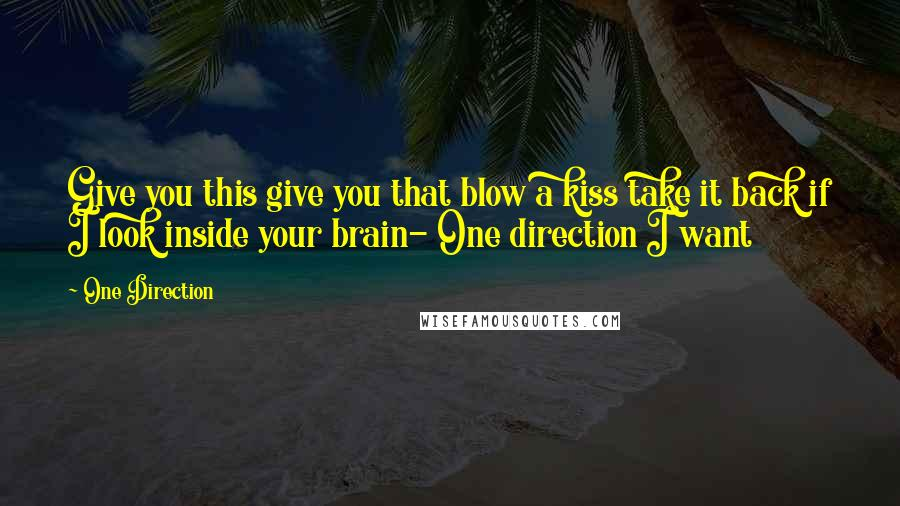 One Direction quotes: Give you this give you that blow a kiss take it back if I look inside your brain- One direction I want