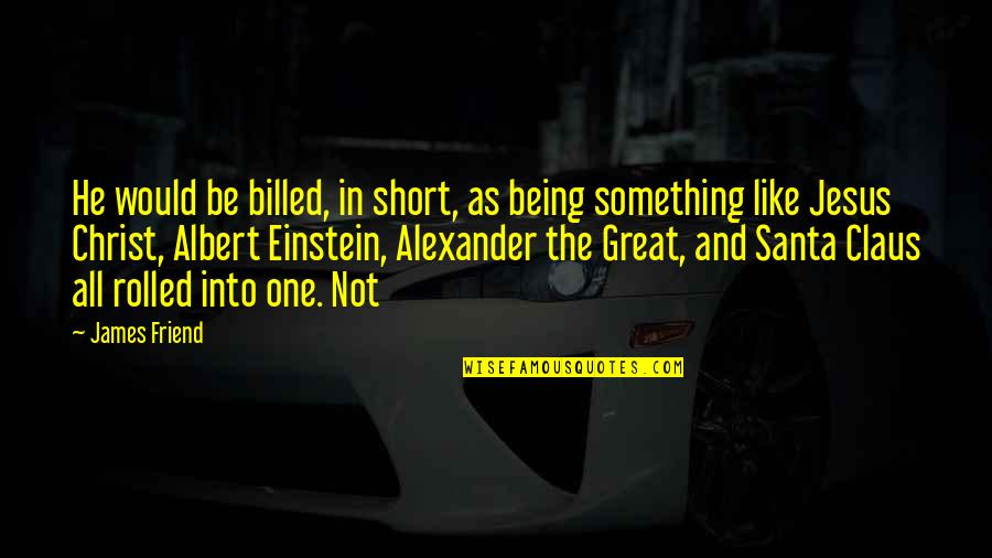 One Great Friend Quotes By James Friend: He would be billed, in short, as being
