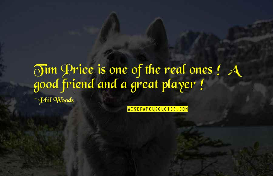 One Great Friend Quotes By Phil Woods: Tim Price is one of the real ones