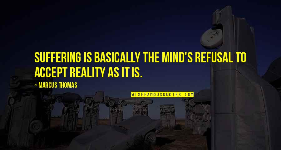 One In The Chamber Quotes By Marcus Thomas: Suffering is basically the mind's refusal to accept