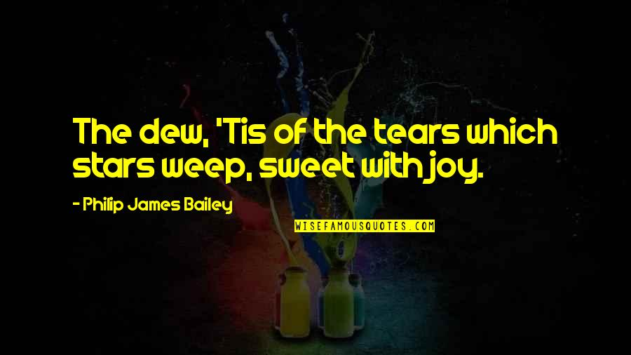 One Line Inspirational Funny Quotes By Philip James Bailey: The dew, 'Tis of the tears which stars