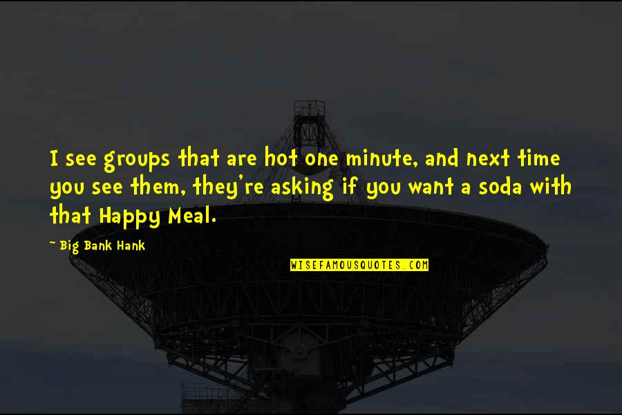 One Minute At A Time Quotes By Big Bank Hank: I see groups that are hot one minute,