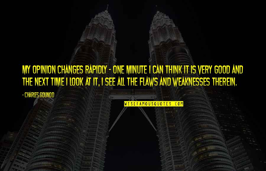 One Minute At A Time Quotes By Charles Gounod: My opinion changes rapidly - one minute I