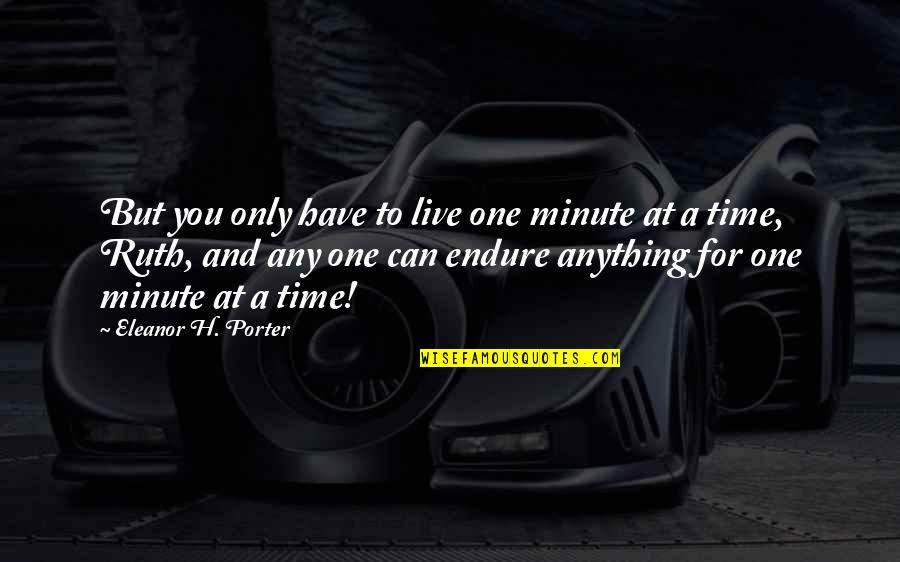 One Minute At A Time Quotes By Eleanor H. Porter: But you only have to live one minute
