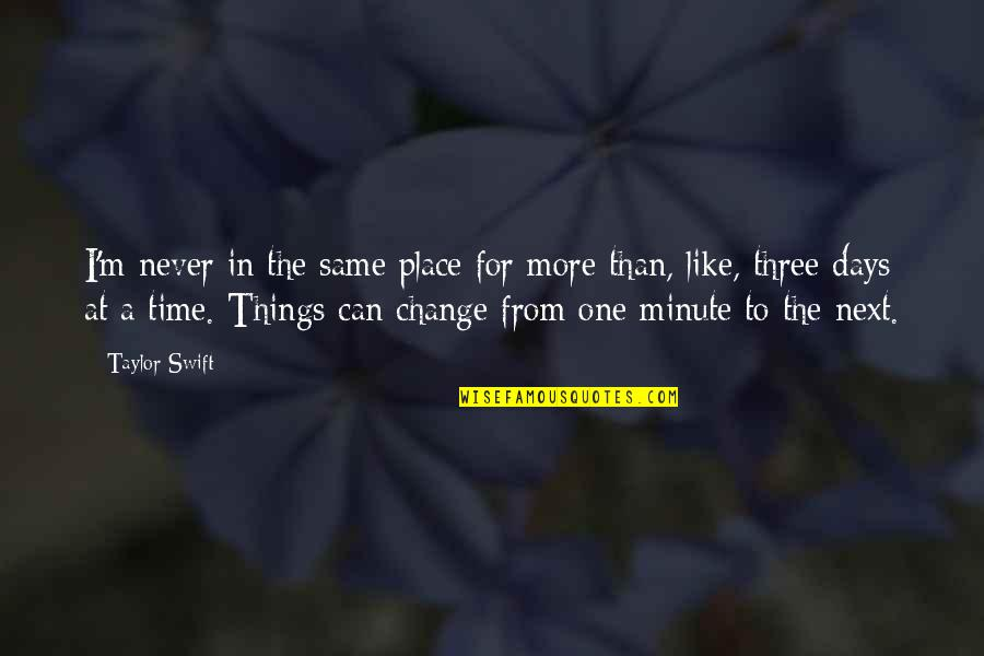 One Minute At A Time Quotes By Taylor Swift: I'm never in the same place for more