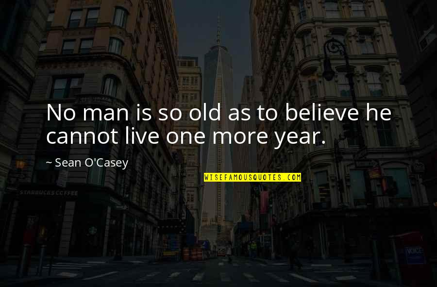 One More Year Quotes By Sean O'Casey: No man is so old as to believe