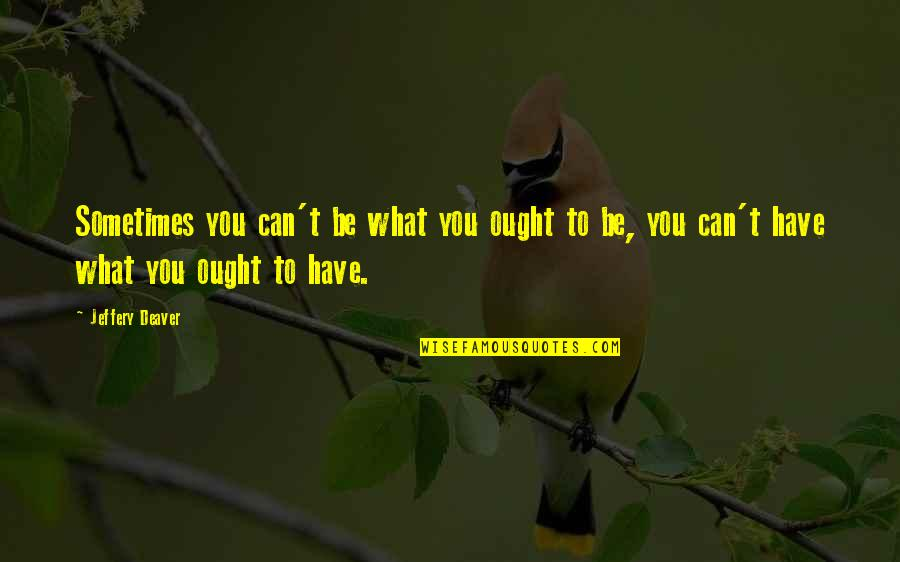 One Percenters Quotes By Jeffery Deaver: Sometimes you can't be what you ought to