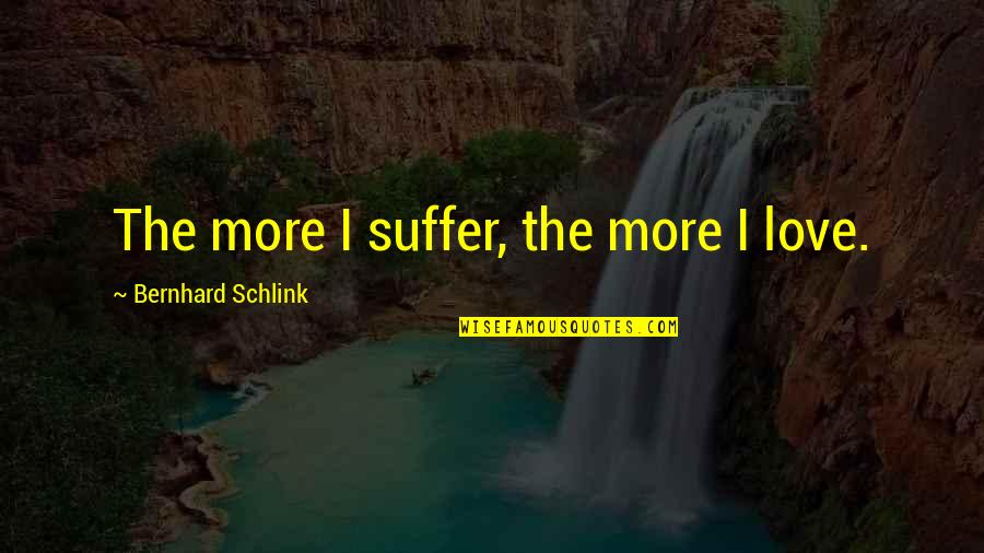 One Person Trying In A Relationship Quotes By Bernhard Schlink: The more I suffer, the more I love.