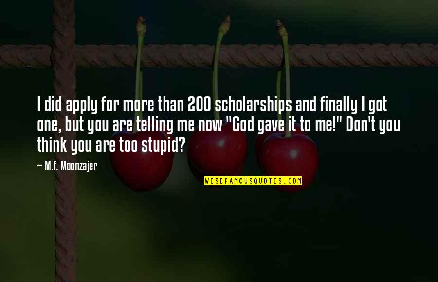One Religion One God Quotes By M.F. Moonzajer: I did apply for more than 200 scholarships