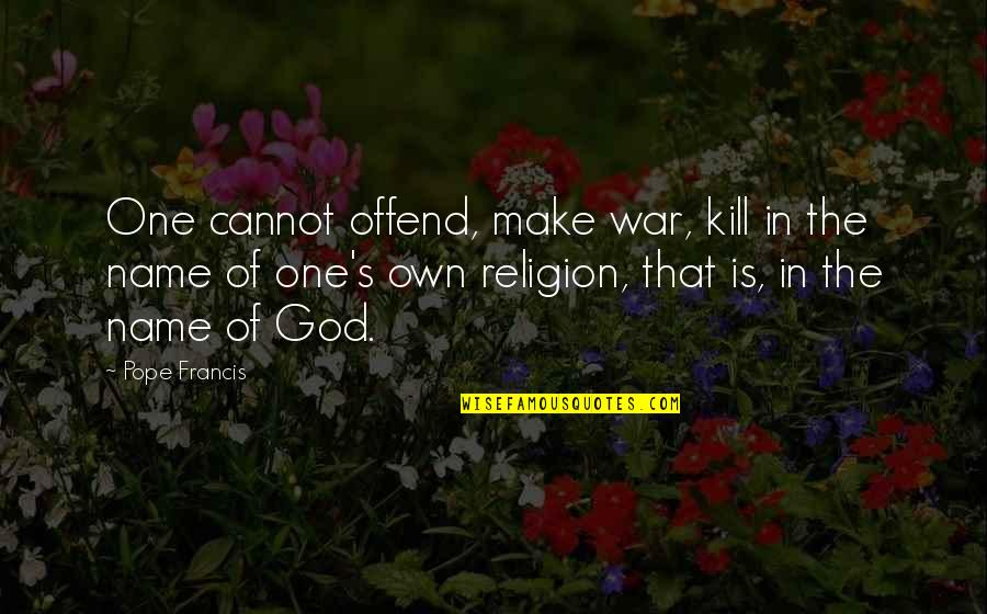 One Religion One God Quotes By Pope Francis: One cannot offend, make war, kill in the