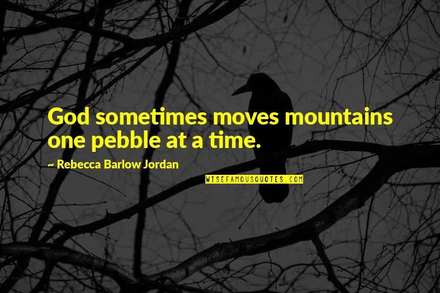 One Religion One God Quotes By Rebecca Barlow Jordan: God sometimes moves mountains one pebble at a