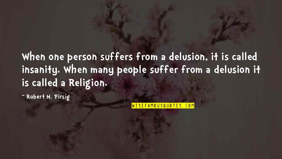 One Religion One God Quotes By Robert M. Pirsig: When one person suffers from a delusion, it