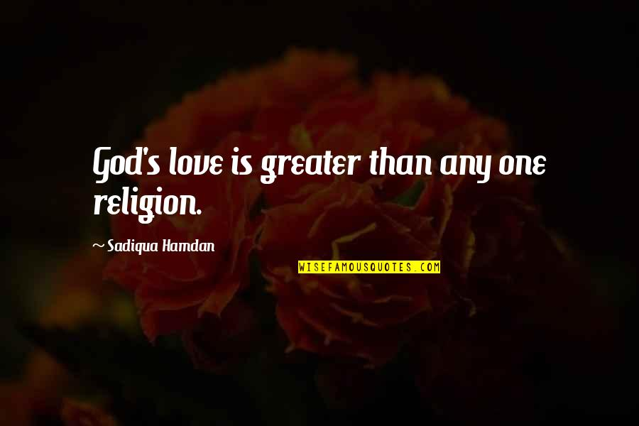 One Religion One God Quotes By Sadiqua Hamdan: God's love is greater than any one religion.