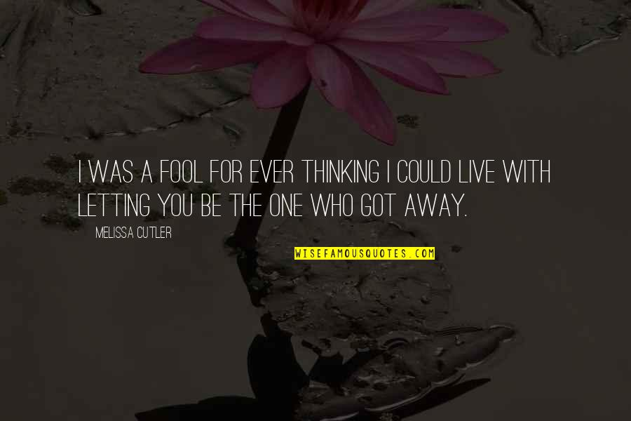 One That Got Away Quotes By Melissa Cutler: I was a fool for ever thinking I
