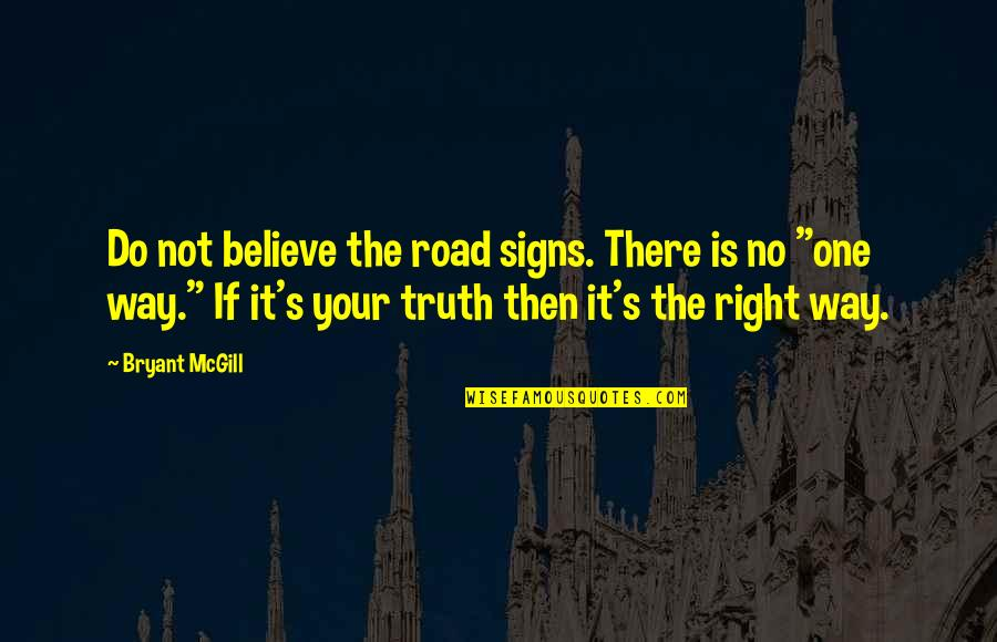 One Way Road Quotes By Bryant McGill: Do not believe the road signs. There is