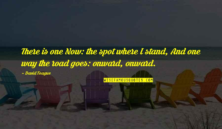 One Way Road Quotes By David Teague: There is one Now: the spot where I