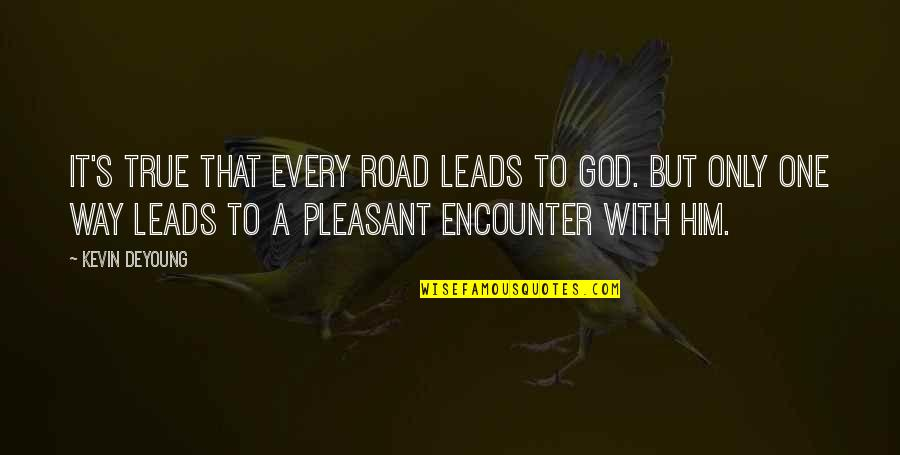 One Way Road Quotes By Kevin DeYoung: It's true that every road leads to God.