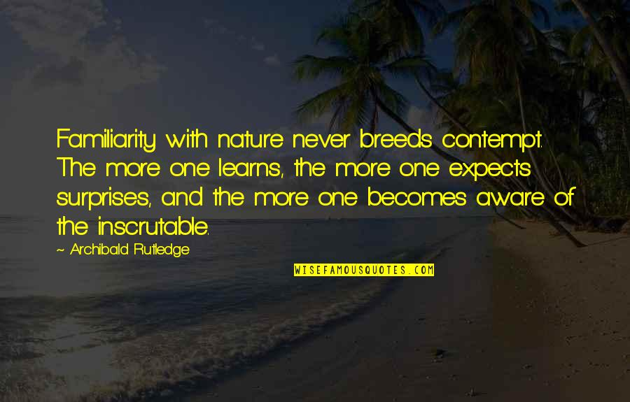 One With Nature Quotes By Archibald Rutledge: Familiarity with nature never breeds contempt. The more