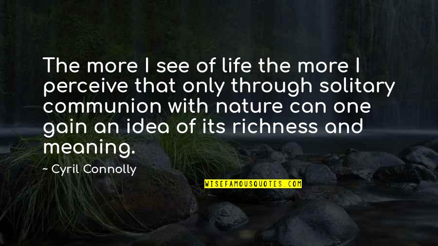 One With Nature Quotes By Cyril Connolly: The more I see of life the more