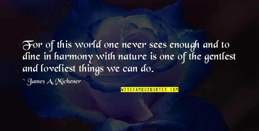 One With Nature Quotes By James A. Michener: For of this world one never sees enough