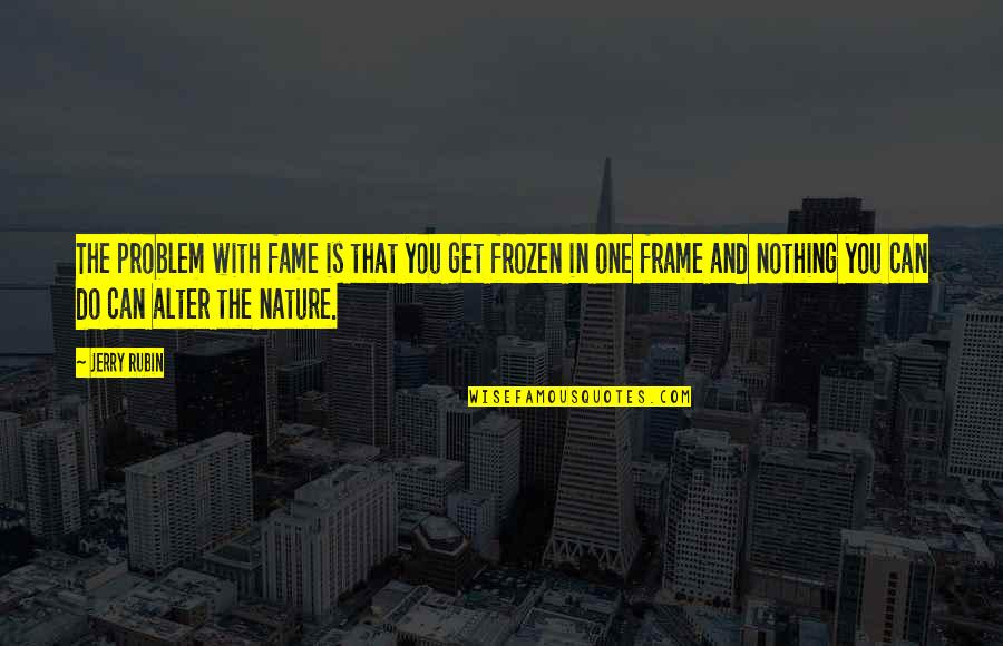 One With Nature Quotes By Jerry Rubin: The problem with fame is that you get