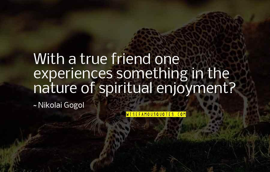 One With Nature Quotes By Nikolai Gogol: With a true friend one experiences something in