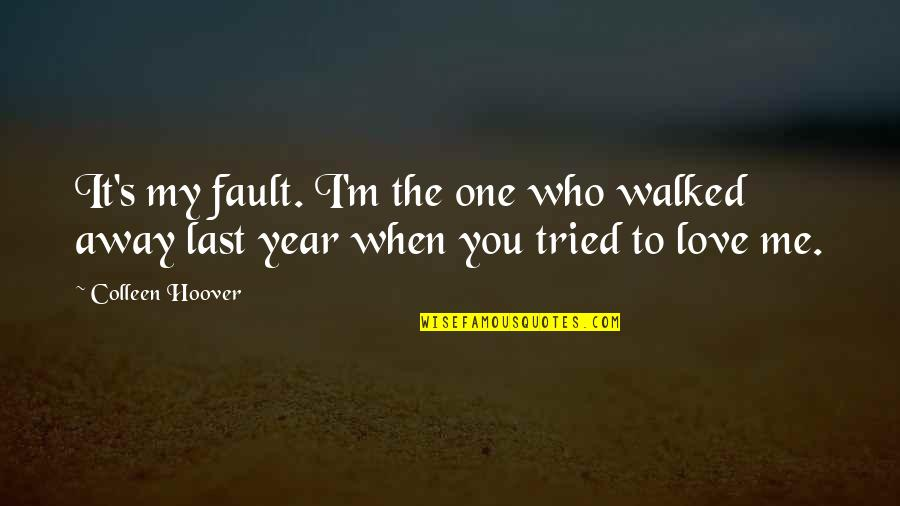 One Year With My Love Quotes By Colleen Hoover: It's my fault. I'm the one who walked
