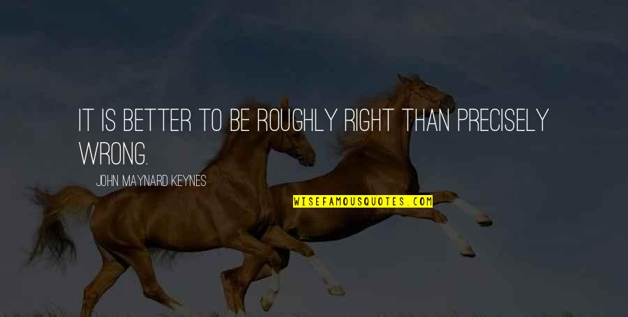 Onegai Teacher Quotes By John Maynard Keynes: It is better to be roughly right than