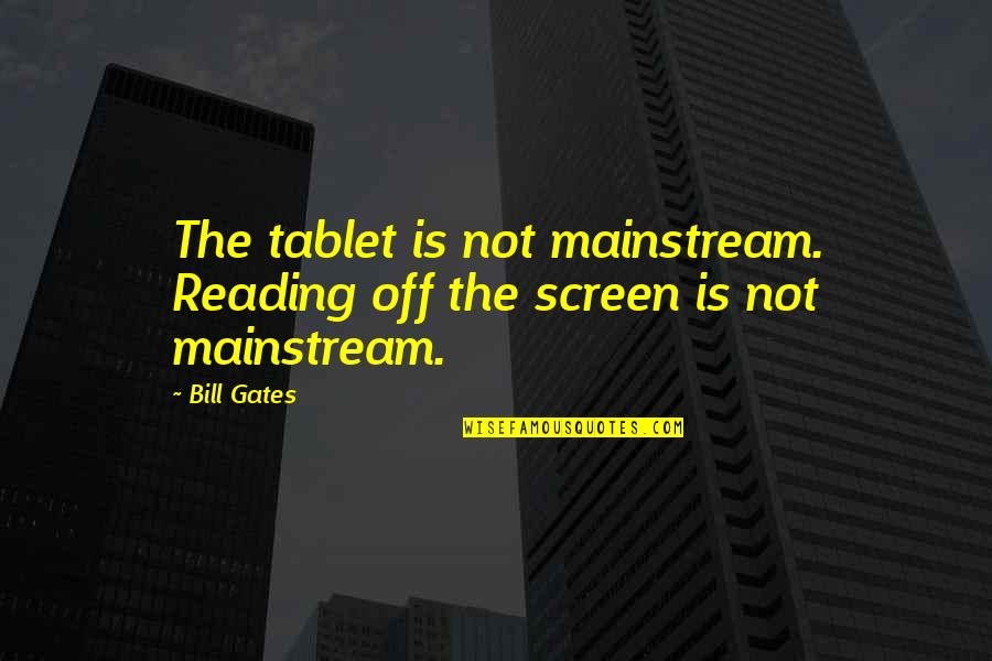 Oneing Quotes By Bill Gates: The tablet is not mainstream. Reading off the