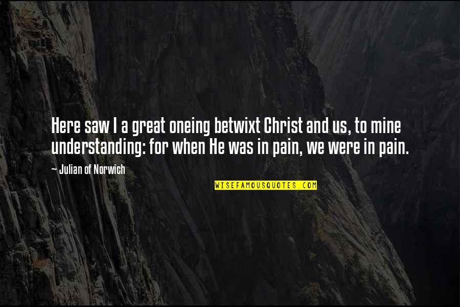Oneing Quotes By Julian Of Norwich: Here saw I a great oneing betwixt Christ
