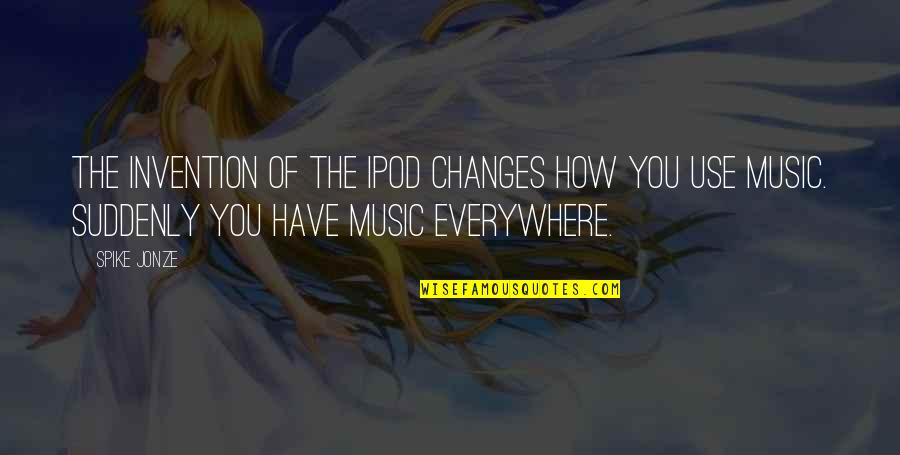 Oneing Quotes By Spike Jonze: The invention of the iPod changes how you