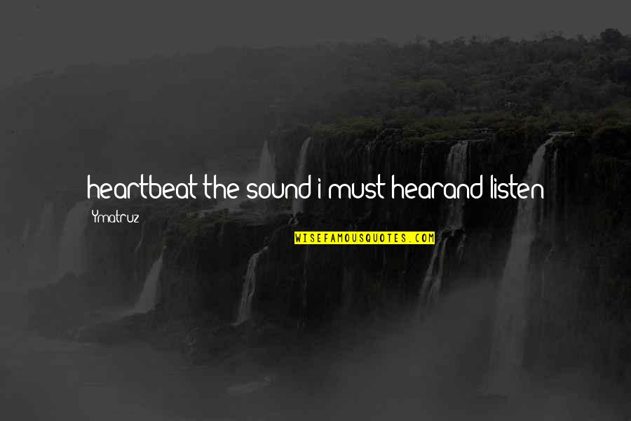 Oneing Quotes By Ymatruz: heartbeat the sound i must hearand listen
