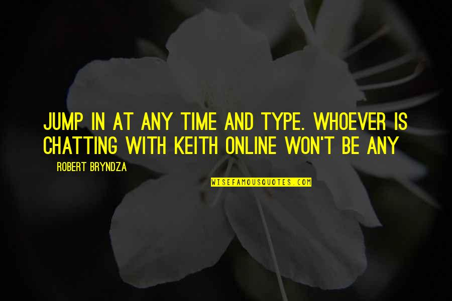 Online Chatting Quotes By Robert Bryndza: Jump in at any time and type. Whoever