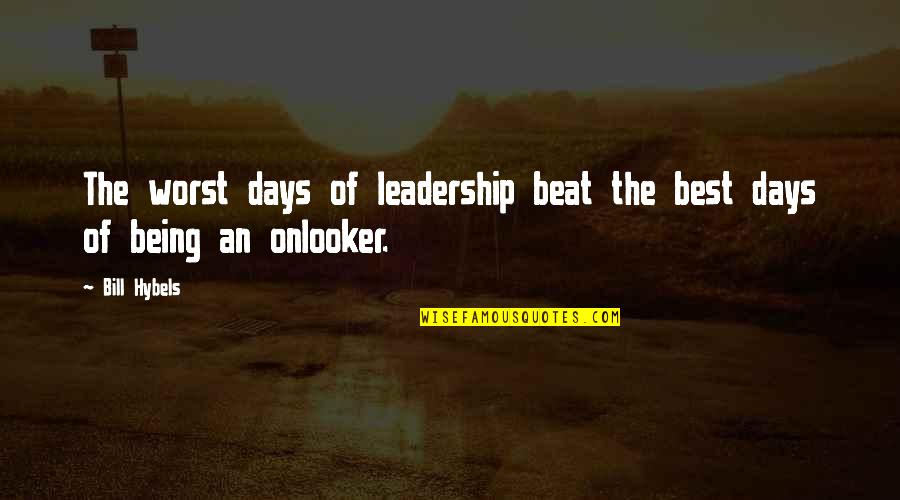 Onlooker Quotes By Bill Hybels: The worst days of leadership beat the best