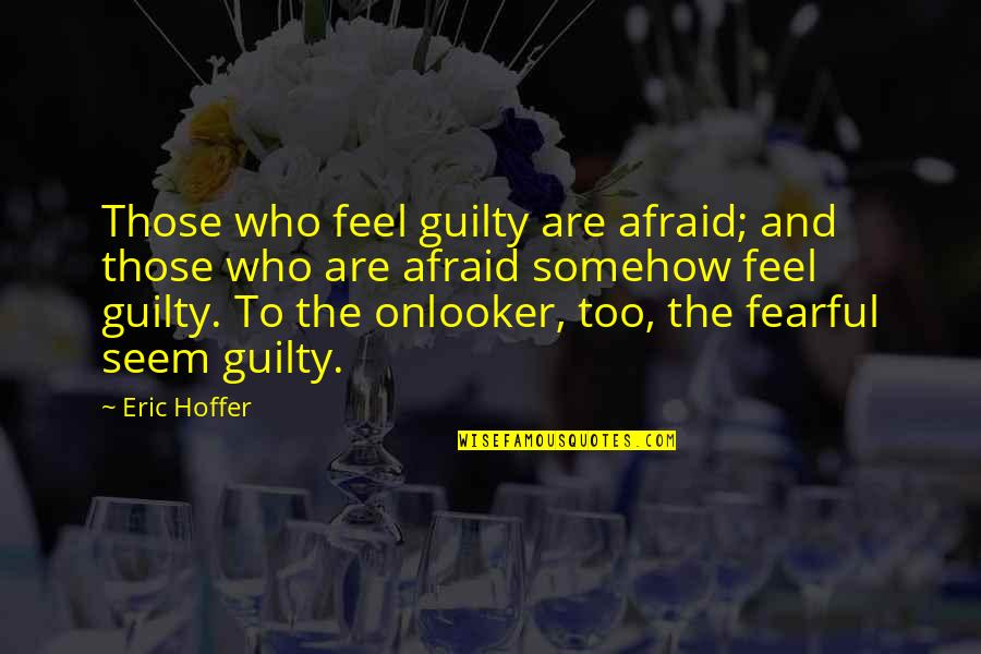Onlooker Quotes By Eric Hoffer: Those who feel guilty are afraid; and those