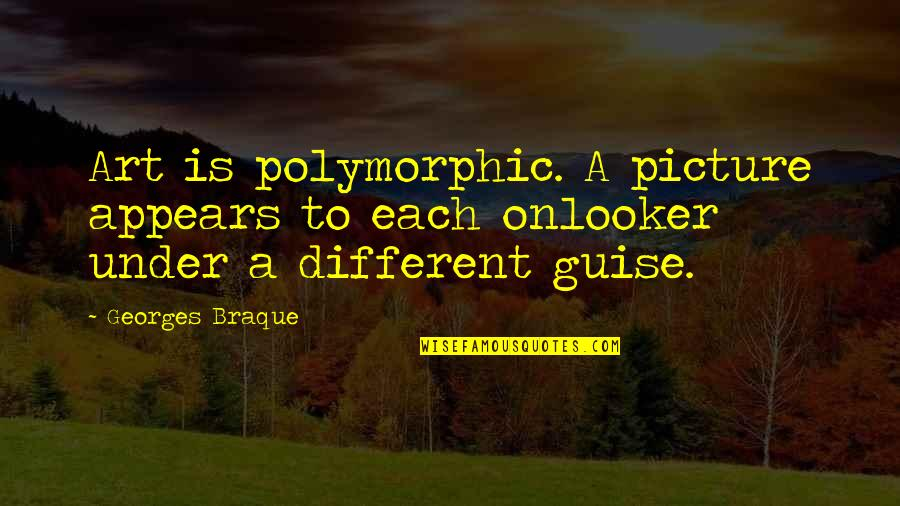Onlooker Quotes By Georges Braque: Art is polymorphic. A picture appears to each