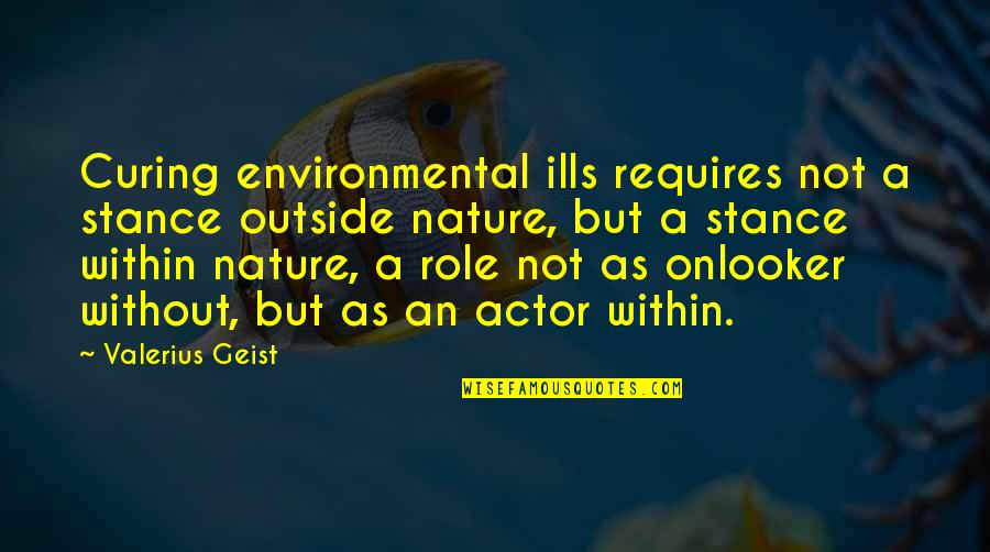 Onlooker Quotes By Valerius Geist: Curing environmental ills requires not a stance outside