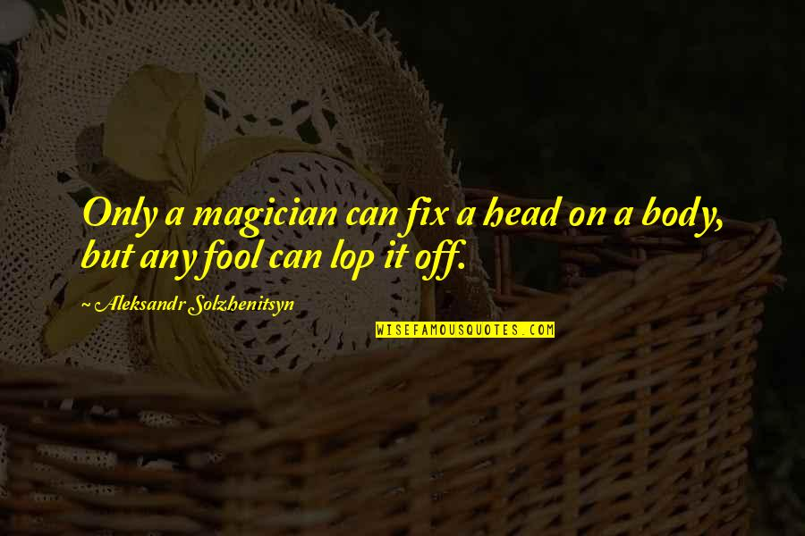 Only A Fool Quotes By Aleksandr Solzhenitsyn: Only a magician can fix a head on