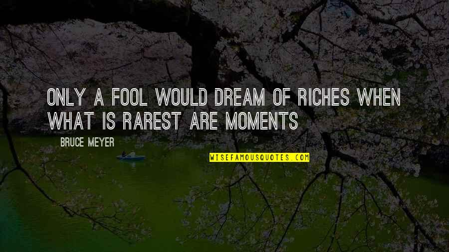 Only A Fool Quotes By Bruce Meyer: Only a fool would dream of riches when