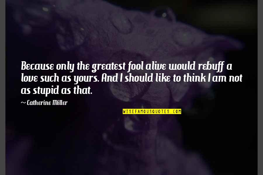 Only A Fool Quotes By Catherine Miller: Because only the greatest fool alive would rebuff