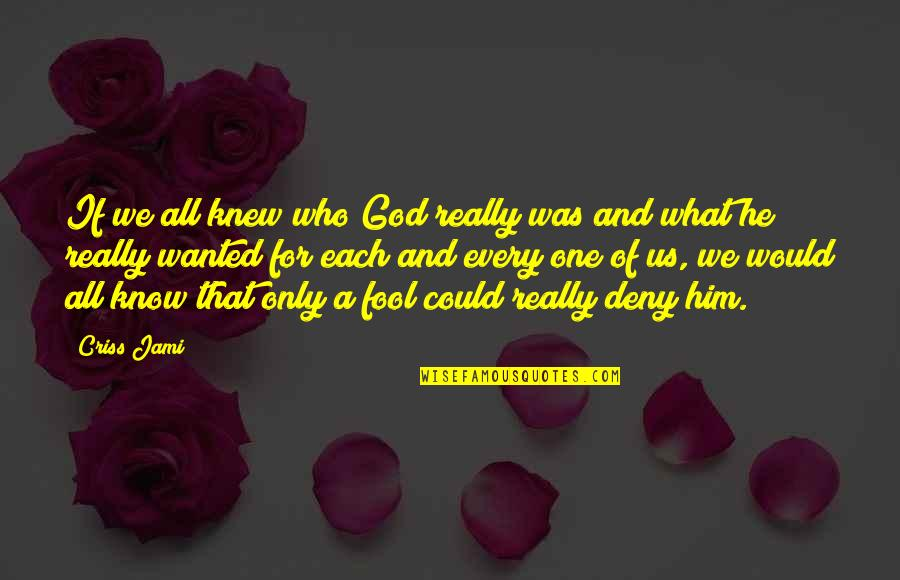Only A Fool Quotes By Criss Jami: If we all knew who God really was