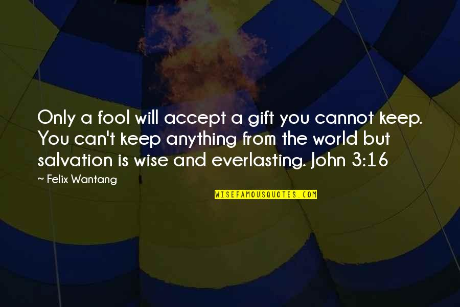 Only A Fool Quotes By Felix Wantang: Only a fool will accept a gift you