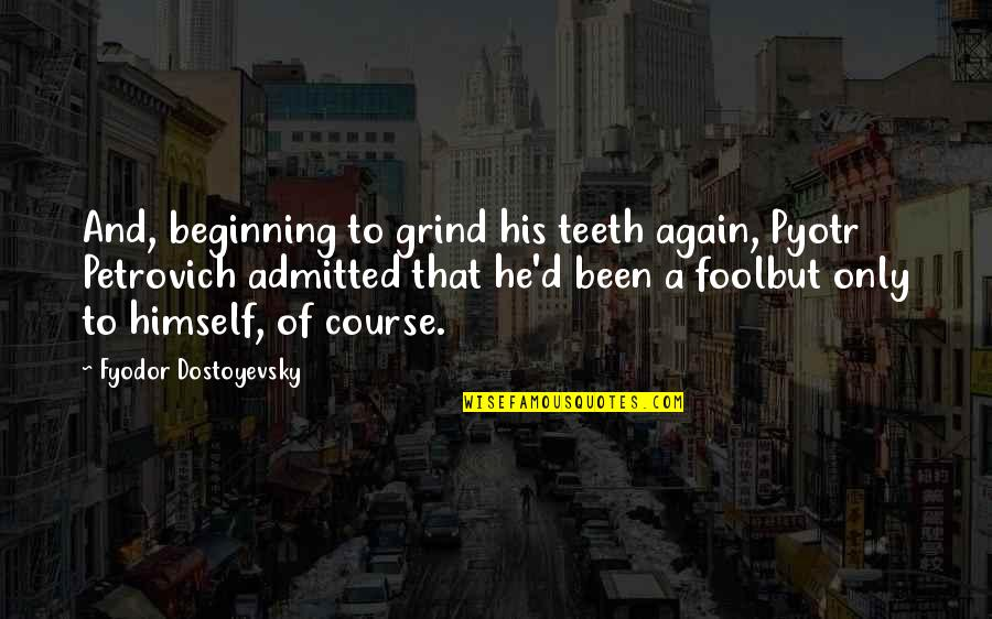 Only A Fool Quotes By Fyodor Dostoyevsky: And, beginning to grind his teeth again, Pyotr