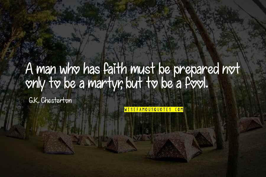 Only A Fool Quotes By G.K. Chesterton: A man who has faith must be prepared
