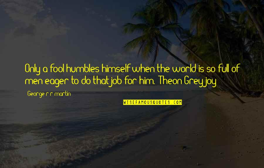 Only A Fool Quotes By George R R Martin: Only a fool humbles himself when the world