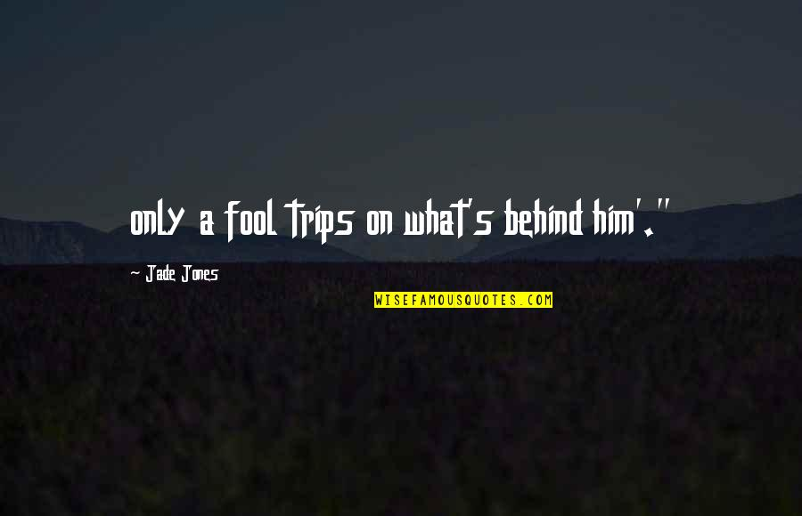 Only A Fool Quotes By Jade Jones: only a fool trips on what's behind him'.""